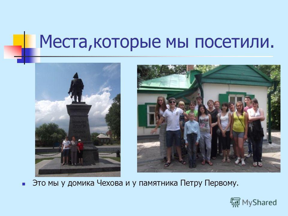 Места,которые мы посетили. Это мы у домика Чехова и у памятника Петру Первому.