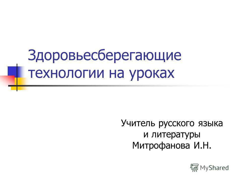 Здоровьесберегающие технологии на уроках Учитель русского языка и литературы Митрофанова И.Н.