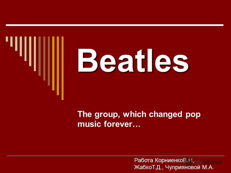 Beatles The group, which changed pop music forever… Работа КорниенкоВ.Н, ЖабкоТ.Д., Чуприяновой М.А.