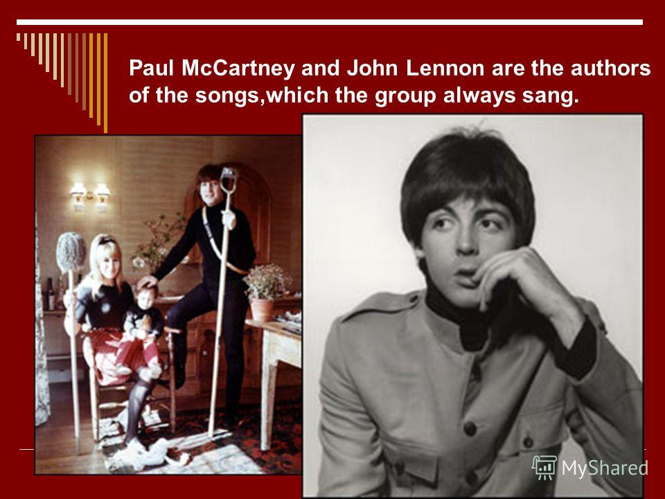 Paul McCartney and John Lennon are the authors of the songs,which the group always sang.