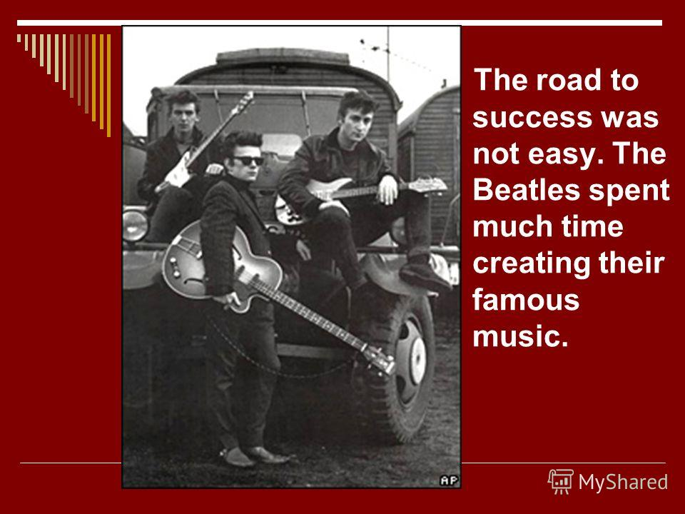 The road to success was not easy. The Beatles spent much time creating their famous music.