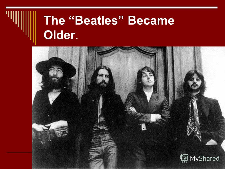 The Beatles Became Older.