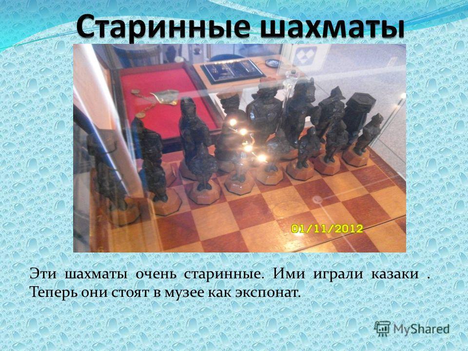 Эти шахматы очень старинные. Ими играли казаки. Теперь они стоят в музее как экспонат.