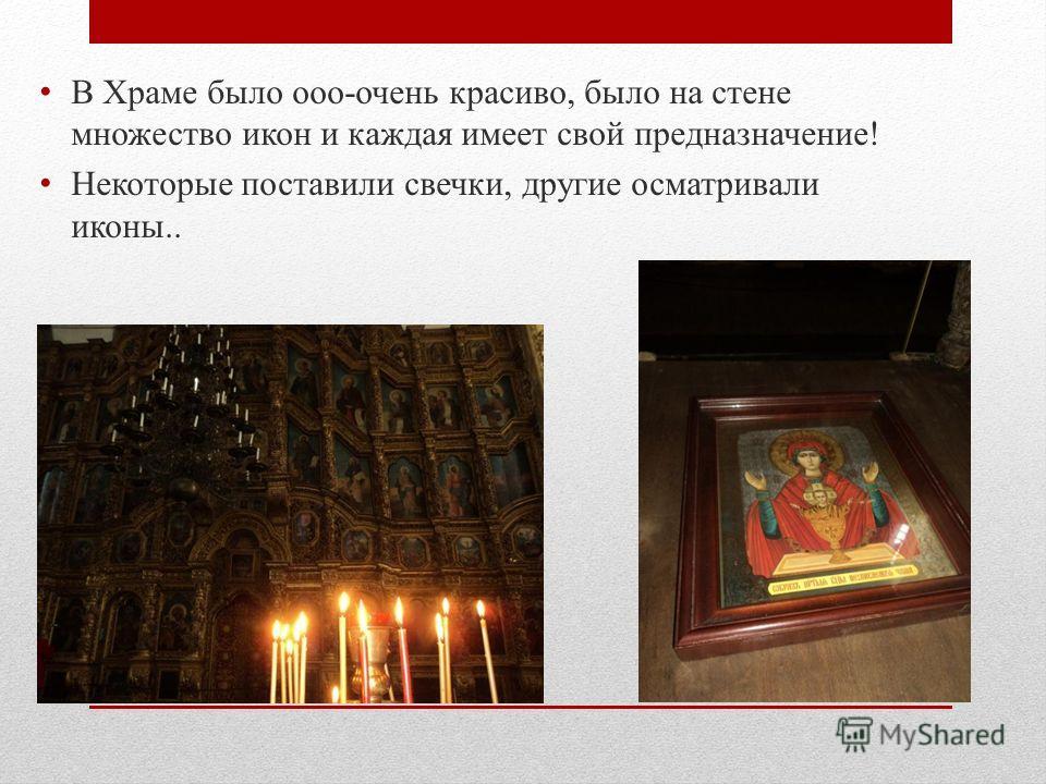 В Храме было ооо-очень красиво, было на стене множество икон и каждая имеет свой предназначение! Некоторые поставили свечки, другие осматривали иконы..