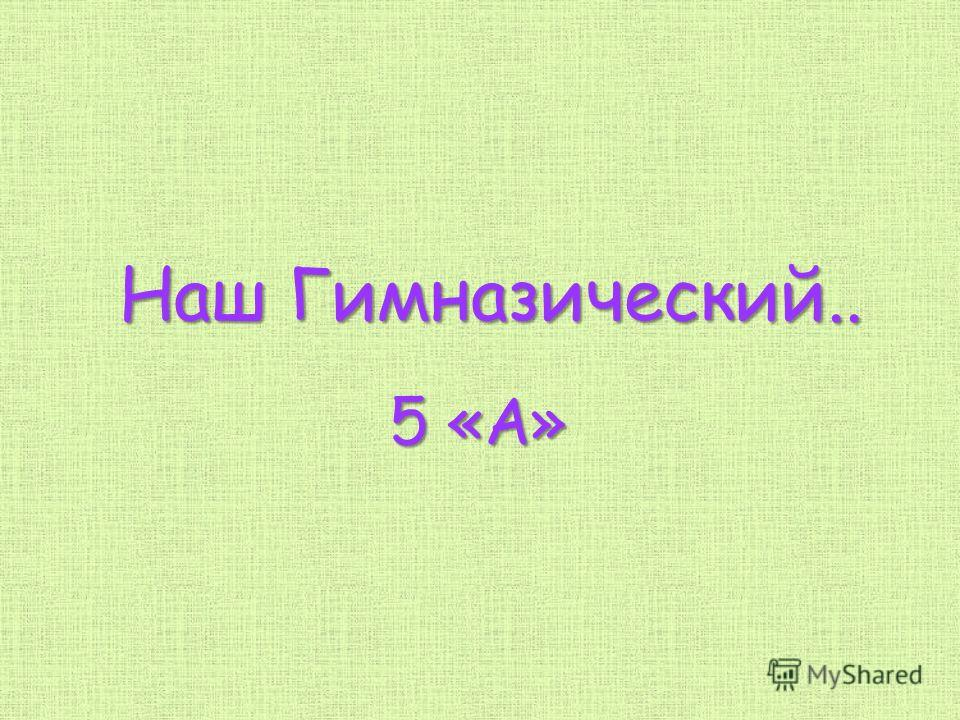 Наш Гимназический.. 5 «А»