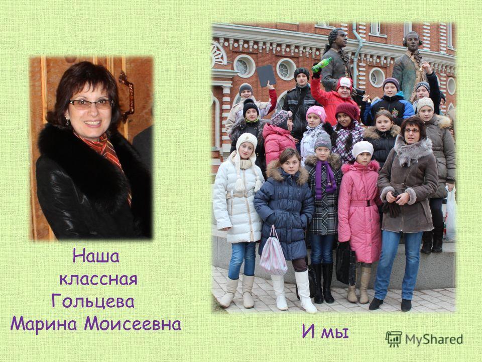 Наша классная Гольцева Марина Моисеевна И мы