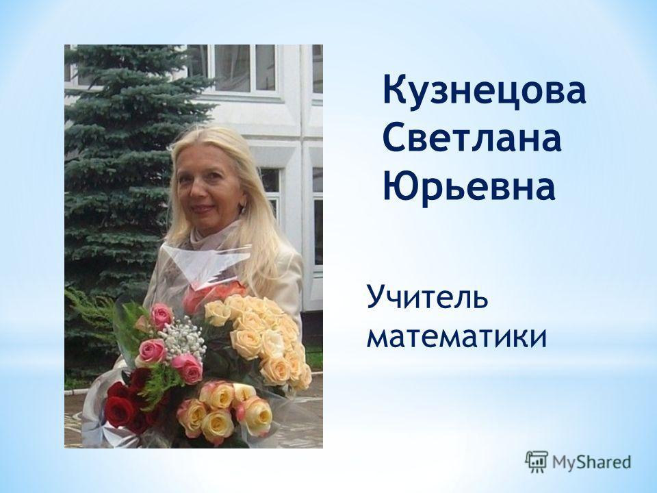 Кузнецова Светлана Юрьевна Учитель математики