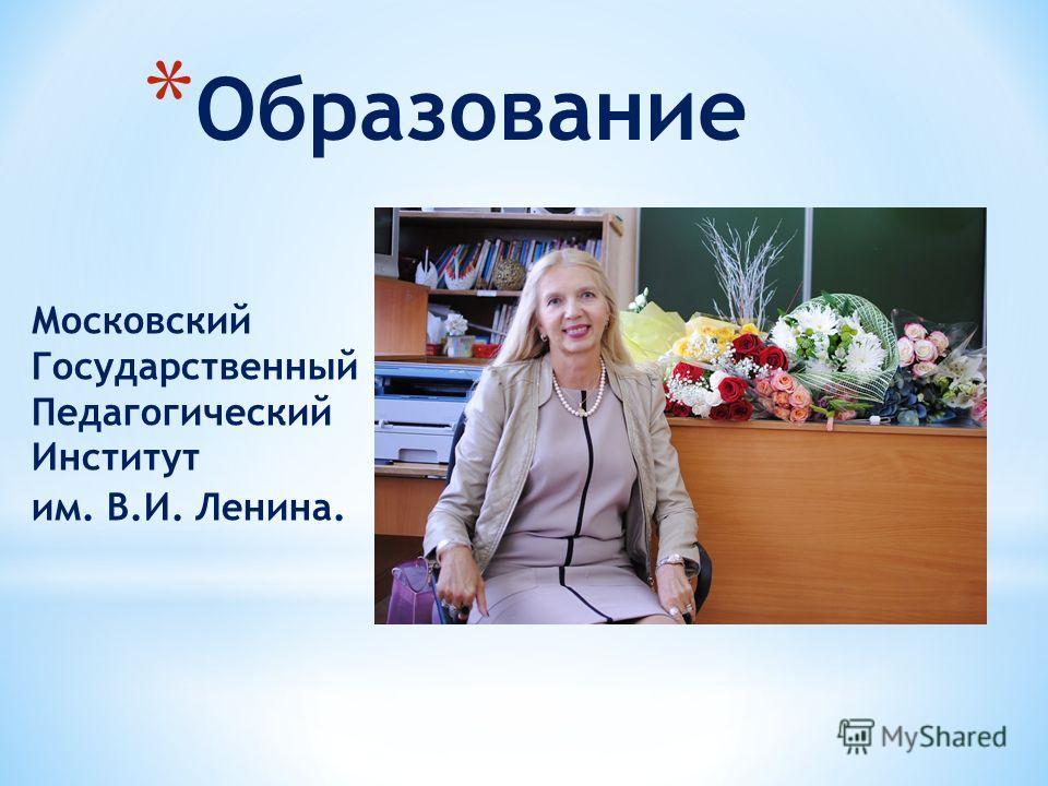 * Образование Московский Государственный Педагогический Институт им. В.И. Ленина.