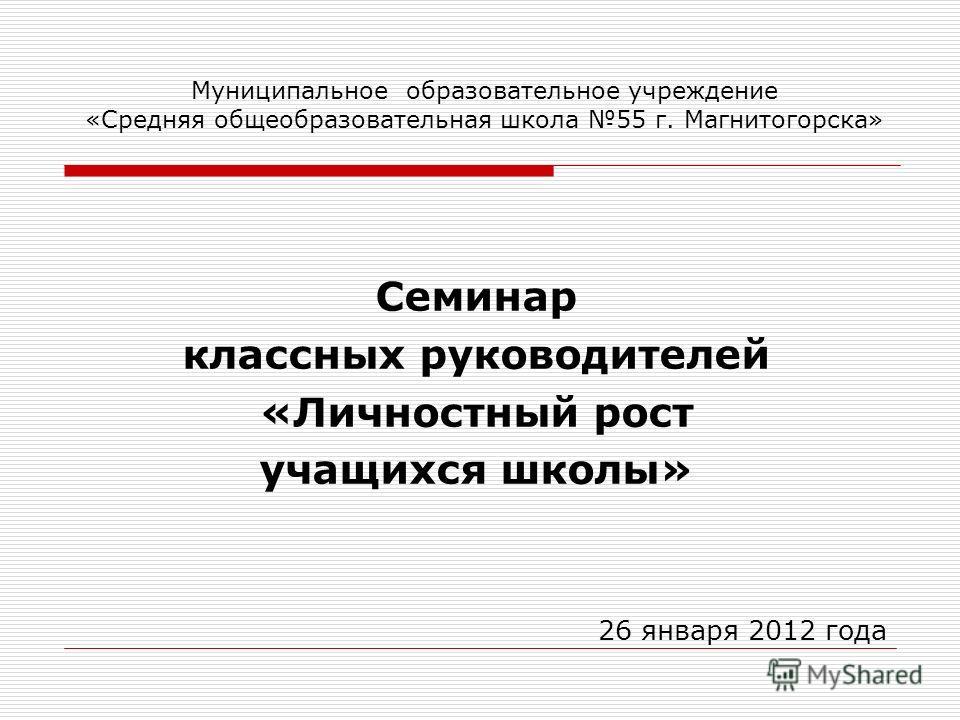 Муниципальное образовательное учреждение «Средняя общеобразовательная школа 55 г. Магнитогорска» Семинар классных руководителей «Личностный рост учащихся школы» 26 января 2012 года