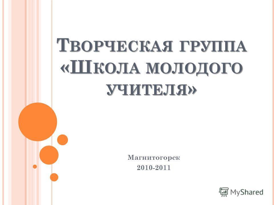 Т ВОРЧЕСКАЯ ГРУППА «Ш КОЛА МОЛОДОГО УЧИТЕЛЯ » Магнитогорск 2010-2011