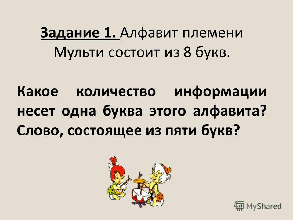 Задание 1. Алфавит племени Мульти состоит из 8 букв. Какое количество информации несет одна буква этого алфавита? Слово, состоящее из пяти букв?