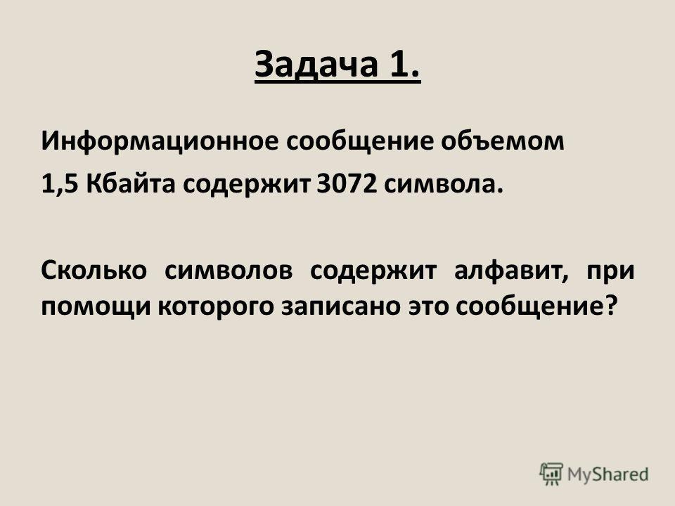 Задача 1. Информационное сообщение объемом 1,5 Кбайта содержит 3072 символа. Сколько символов содержит алфавит, при помощи которого записано это сообщение?