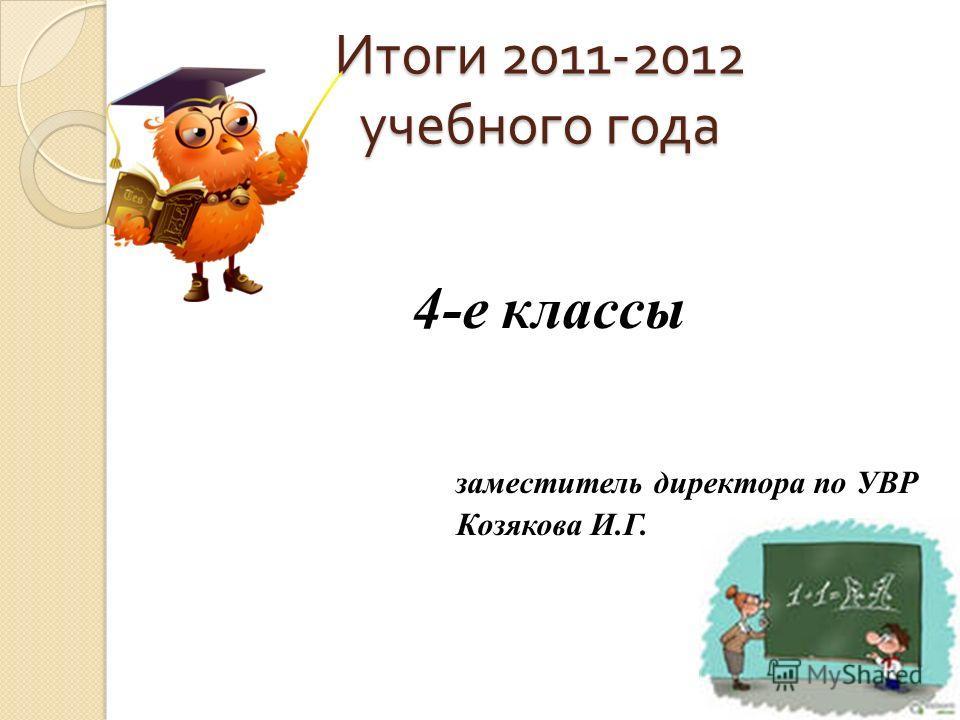Итоги 2011-2012 учебного года 4-е классы заместитель директора по УВР Козякова И.Г.