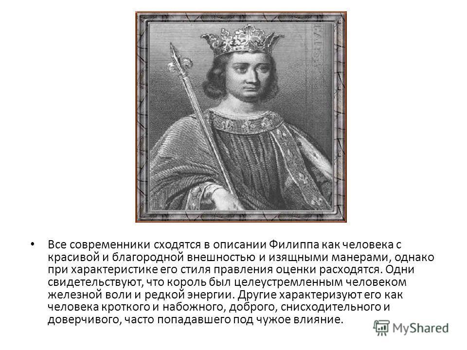 , Все современники сходятся в описании Филиппа как человека с красивой и благородной внешностью и изящными манерами, однако при характеристике его стиля правления оценки расходятся. Одни свидетельствуют, что король был целеустремленным человеком желе