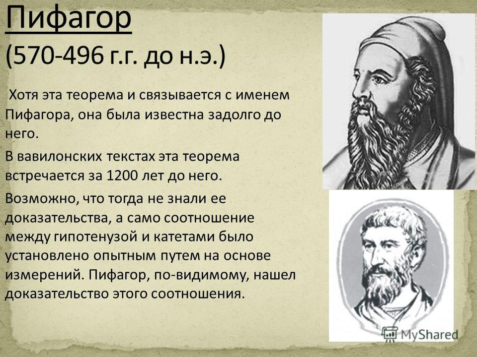 Хотя эта теорема и связывается с именем Пифагора, она была известна задолго до него. В вавилонских текстах эта теорема встречается за 1200 лет до него. Возможно, что тогда не знали ее доказательства, а само соотношение между гипотенузой и катетами бы