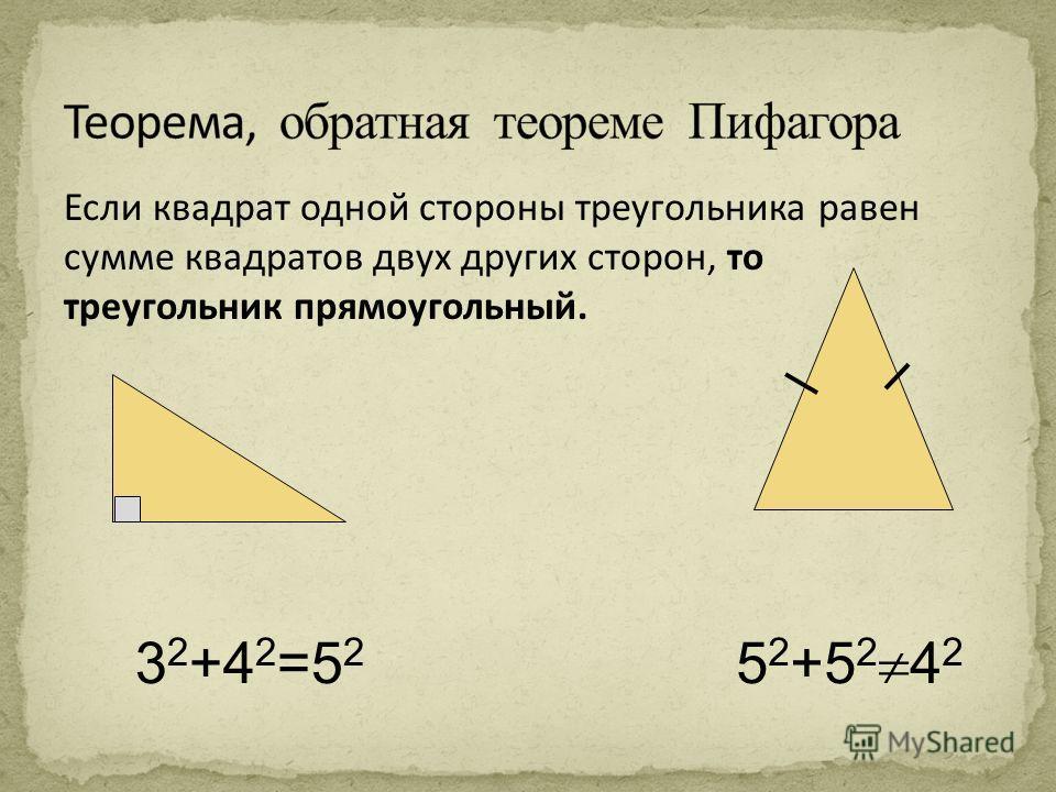 Если квадрат одной стороны треугольника равен сумме квадратов двух других сторон, то треугольник прямоугольный. 3 2 +4 2 =5 2 5 2 +5 2 4 2
