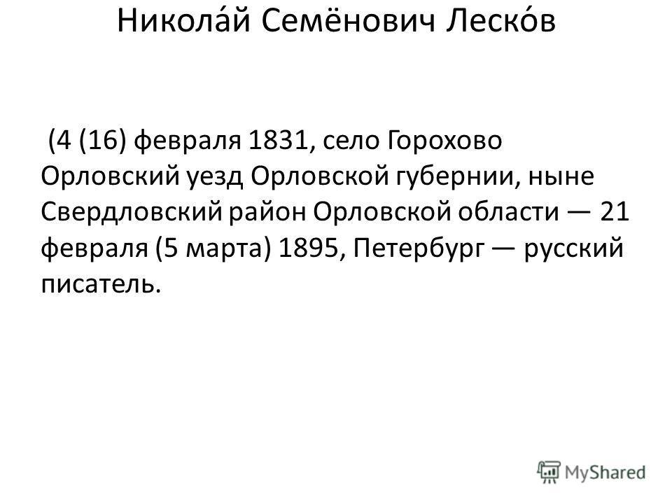 Никола́й Семёнович Леско́в (4 (16) февраля 1831, село Горохово Орловский уезд Орловской губернии, ныне Свердловский район Орловской области 21 февраля (5 марта) 1895, Петербург русский писатель.