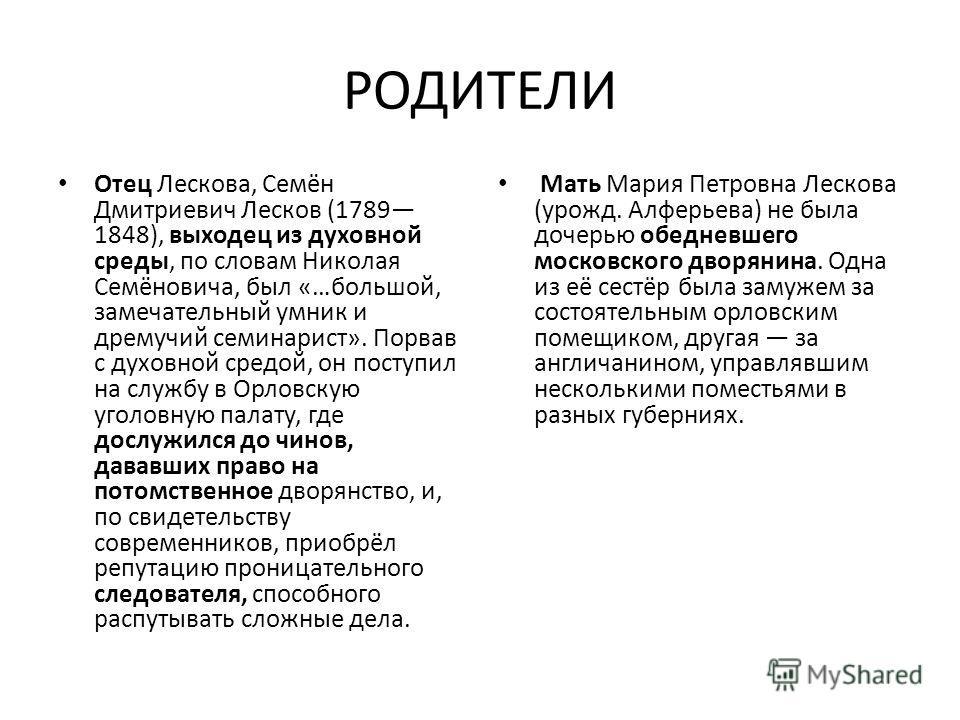 РОДИТЕЛИ Отец Лескова, Семён Дмитриевич Лесков (1789 1848), выходец из духовной среды, по словам Николая Семёновича, был «…большой, замечательный умник и дремучий семинарист». Порвав с духовной средой, он поступил на службу в Орловскую уголовную пала