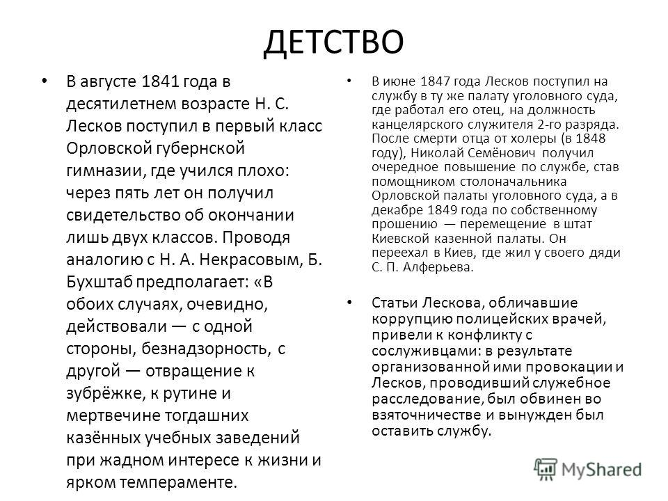 ДЕТСТВО В августе 1841 года в десятилетнем возрасте Н. С. Лесков поступил в первый класс Орловской губернской гимназии, где учился плохо: через пять лет он получил свидетельство об окончании лишь двух классов. Проводя аналогию с Н. А. Некрасовым, Б.