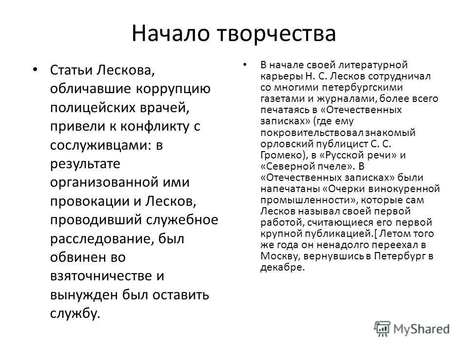 Начало творчества Статьи Лескова, обличавшие коррупцию полицейских врачей, привели к конфликту с сослуживцами: в результате организованной ими провокации и Лесков, проводивший служебное расследование, был обвинен во взяточничестве и вынужден был оста