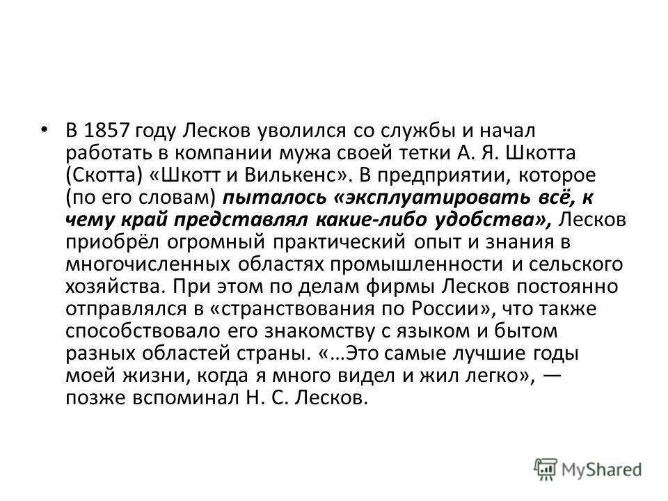 В 1857 году Лесков уволился со службы и начал работать в компании мужа своей тетки А. Я. Шкотта (Скотта) «Шкотт и Вилькенс». В предприятии, которое (по его словам) пыталось «эксплуатировать всё, к чему край представлял какие-либо удобства», Лесков пр