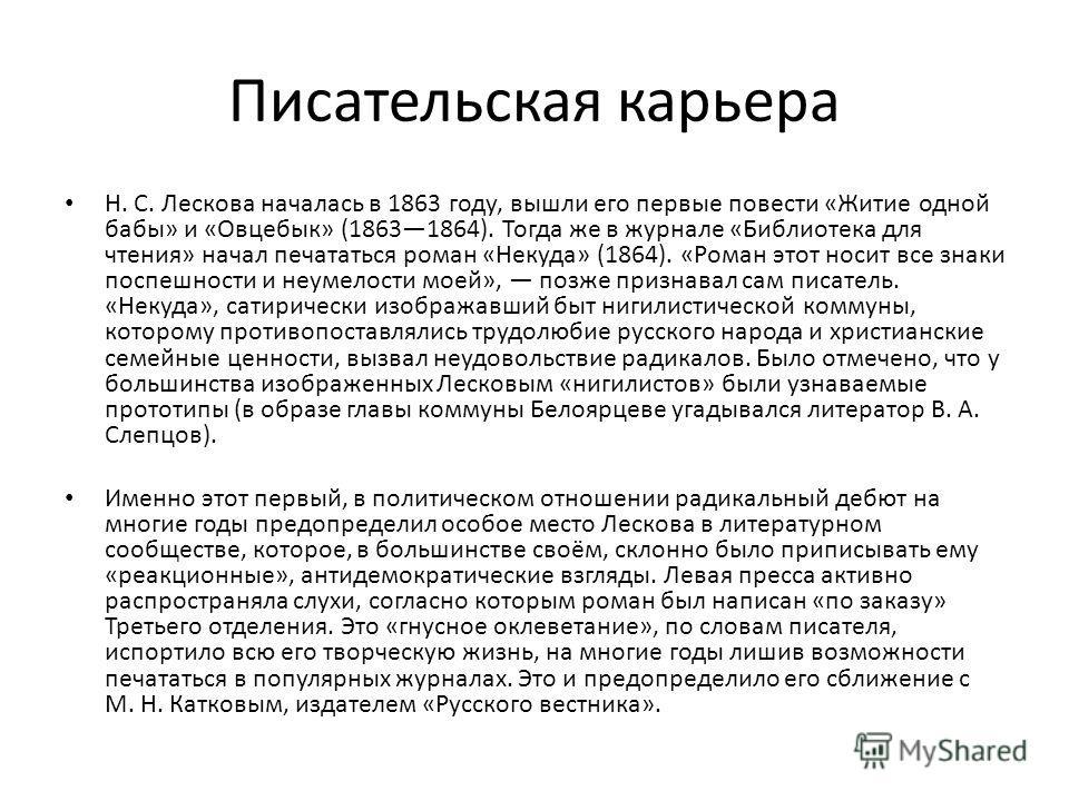 Писательская карьера Н. С. Лескова началась в 1863 году, вышли его первые повести «Житие одной бабы» и «Овцебык» (18631864). Тогда же в журнале «Библиотека для чтения» начал печататься роман «Некуда» (1864). «Роман этот носит все знаки поспешности и