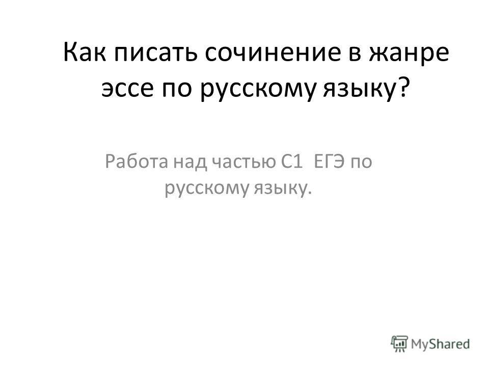 Как писать сочинение в жанре эссе по русскому языку? Работа над частью С1 ЕГЭ по русскому языку.