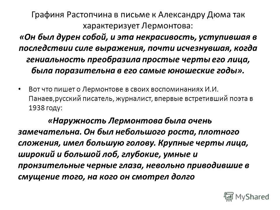 Графиня Растопчина в письме к Александру Дюма так характеризует Лермонтова: «Он был дурен собой, и эта некрасивость, уступившая в последствии силе выражения, почти исчезнувшая, когда гениальность преобразила простые черты его лица, была поразительна