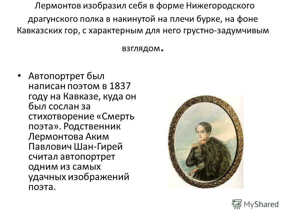 Лермонтов изобразил себя в форме Нижегородского драгунского полка в накинутой на плечи бурке, на фоне Кавказских гор, с характерным для него грустно-задумчивым взглядом. Автопортрет был написан поэтом в 1837 году на Кавказе, куда он был сослан за сти