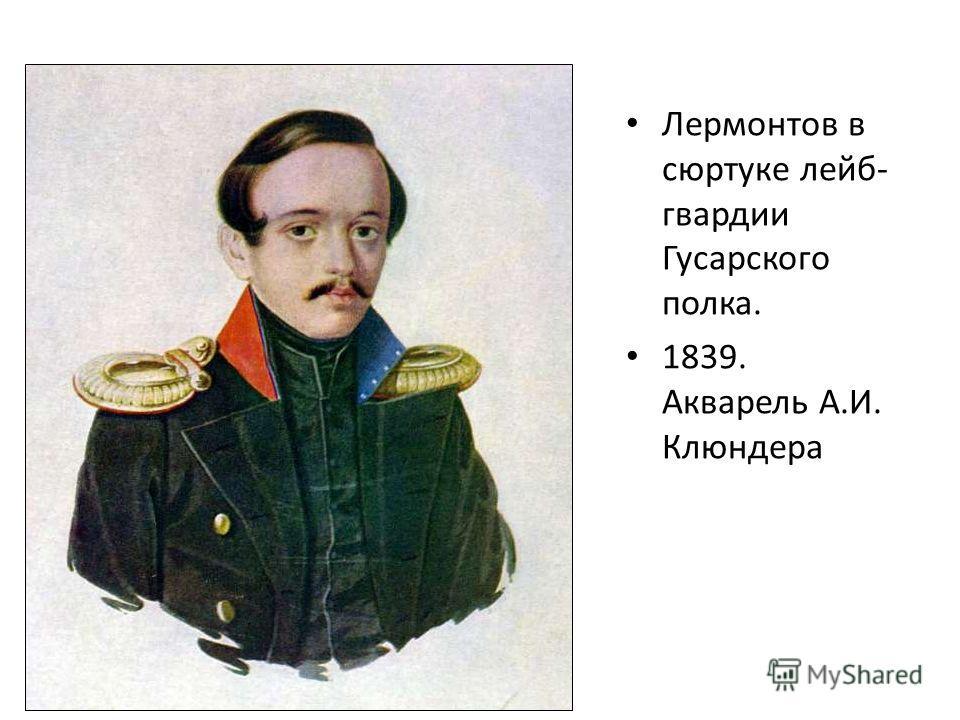 Лермонтов в сюртуке лейб- гвардии Гусарского полка. 1839. Акварель А.И. Клюндера