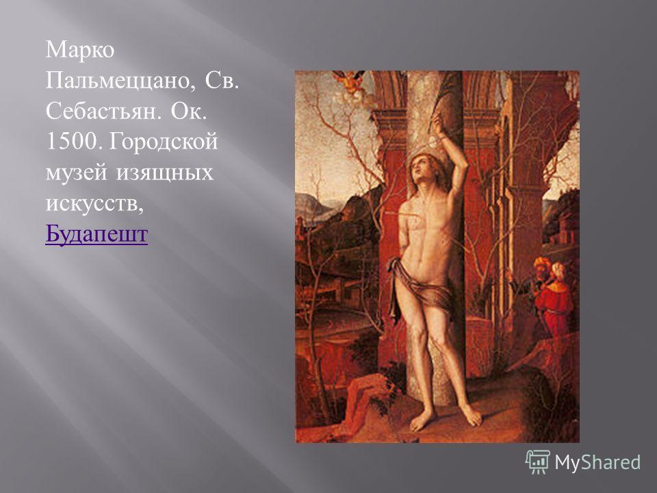Марко Пальмеццано, Св. Себастьян. Ок. 1500. Городской музей изящных искусств, Будапешт Будапешт