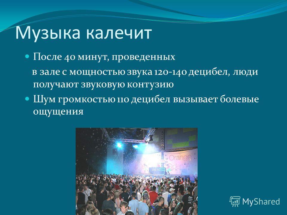 Музыка калечит После 40 минут, проведенных в зале с мощностью звука 120-140 децибел, люди получают звуковую контузию Шум громкостью 110 децибел вызывает болевые ощущения