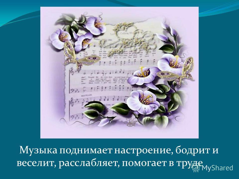 Музыка поднимает настроение, бодрит и веселит, расслабляет, помогает в труде
