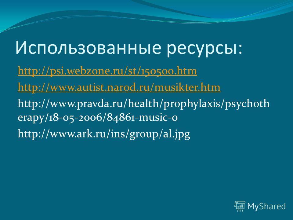 Использованные ресурсы: http://psi.webzone.ru/st/150500.htm http://www.autist.narod.ru/musikter.htm http://www.pravda.ru/health/prophylaxis/psychoth erapy/18-05-2006/84861-music-0 http://www.ark.ru/ins/group/al.jpg