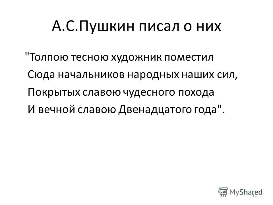 А.С.Пушкин писал о них Толпою тесною художник поместил Сюда начальников народных наших сил, Покрытых славою чудесного похода И вечной славою Двенадцатого года. 14