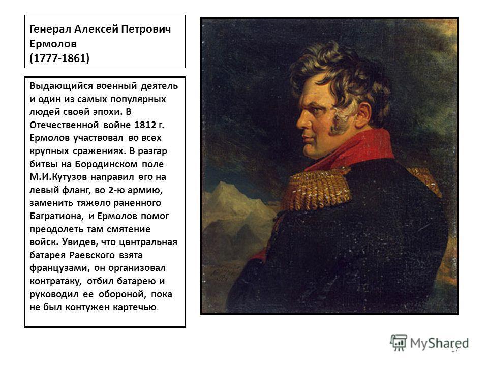 Генерал Алексей Петрович Ермолов (1777-1861) Выдающийся военный деятель и один из самых популярных людей своей эпохи. В Отечественной войне 1812 г. Ермолов участвовал во всех крупных сражениях. В разгар битвы на Бородинском поле М.И.Кутузов направил
