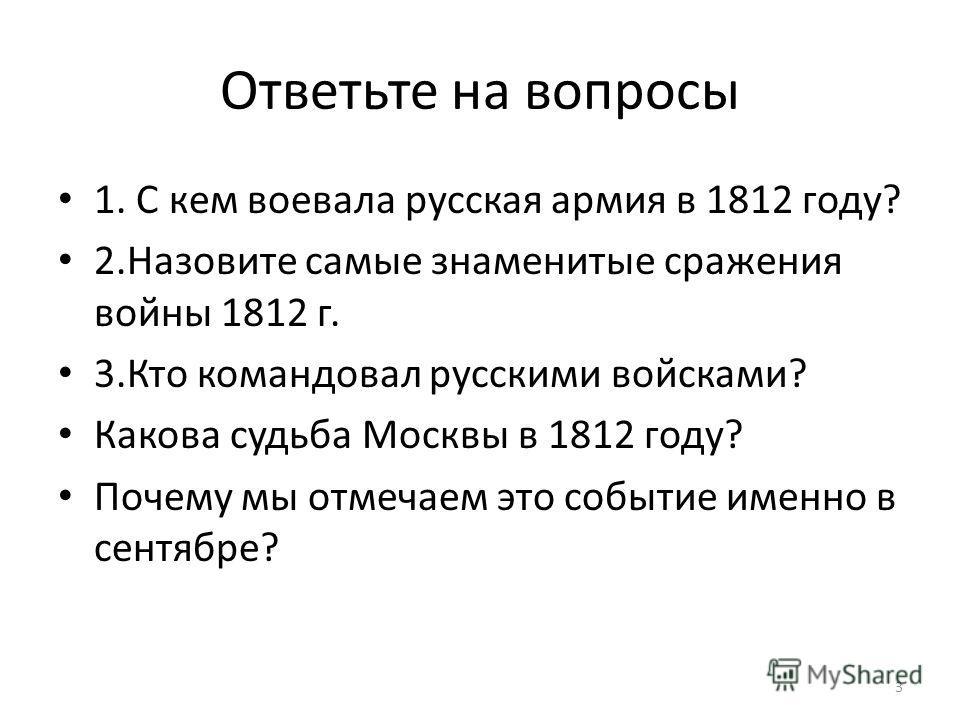 Ответьте на вопросы 1. С кем воевала русская армия в 1812 году? 2.Назовите самые знаменитые сражения войны 1812 г. 3.Кто командовал русскими войсками? Какова судьба Москвы в 1812 году? Почему мы отмечаем это событие именно в сентябре? 3