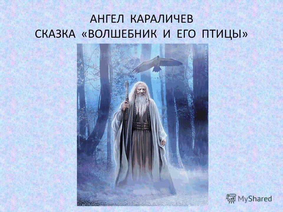 АНГЕЛ КАРАЛИЧЕВ СКАЗКА «ВОЛШЕБНИК И ЕГО ПТИЦЫ»