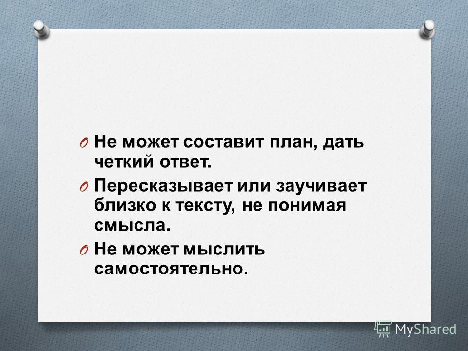 O Не может составит план, дать четкий ответ. O Пересказывает или заучивает близко к тексту, не понимая смысла. O Не может мыслить самостоятельно.