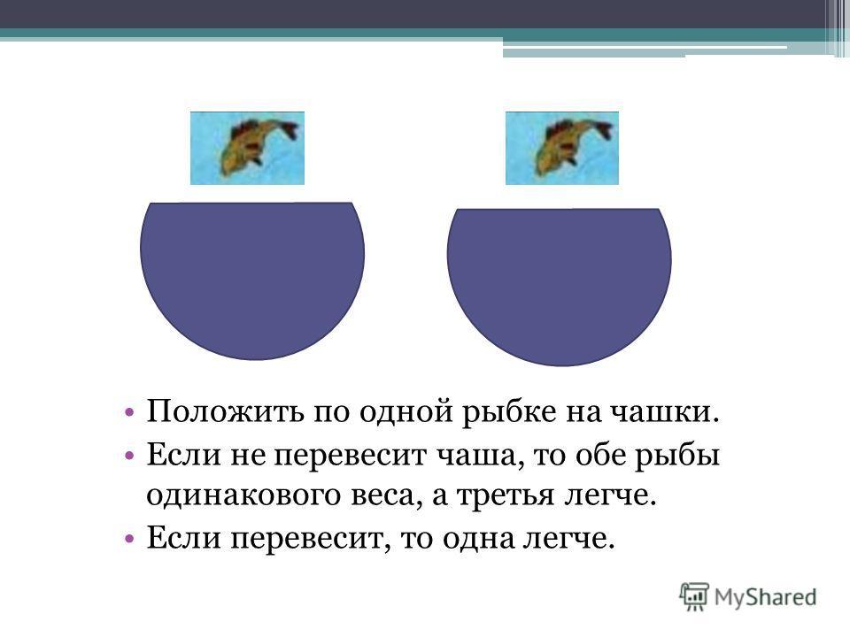 Положить по одной рыбке на чашки. Если не перевесит чаша, то обе рыбы одинакового веса, а третья легче. Если перевесит, то одна легче.
