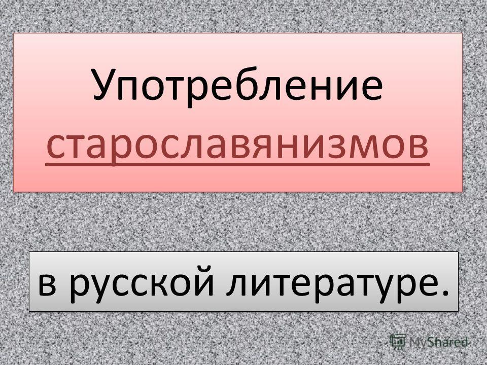 Употребление старославянизмов в русской литературе.