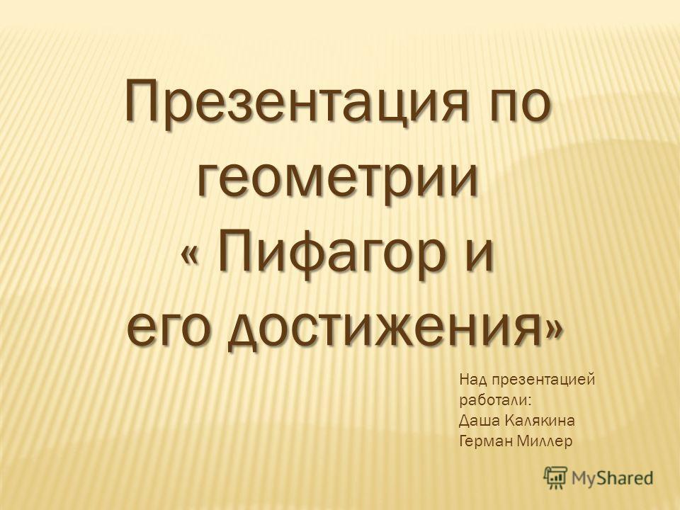 Презентация по геометрии « Пифагор и его достижения» его достижения» Над презентацией работали: Даша Калякина Герман Миллер