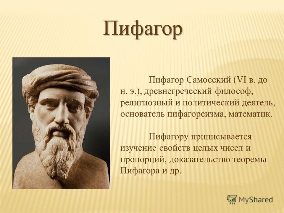 Пифагор Пифагор Самосский (VI в. до н. э.), древнегреческий философ, религиозный и политический деятель, основатель пифагореизма, математик. Пифагору приписывается изучение свойств целых чисел и пропорций, доказательство теоремы Пифагора и др.