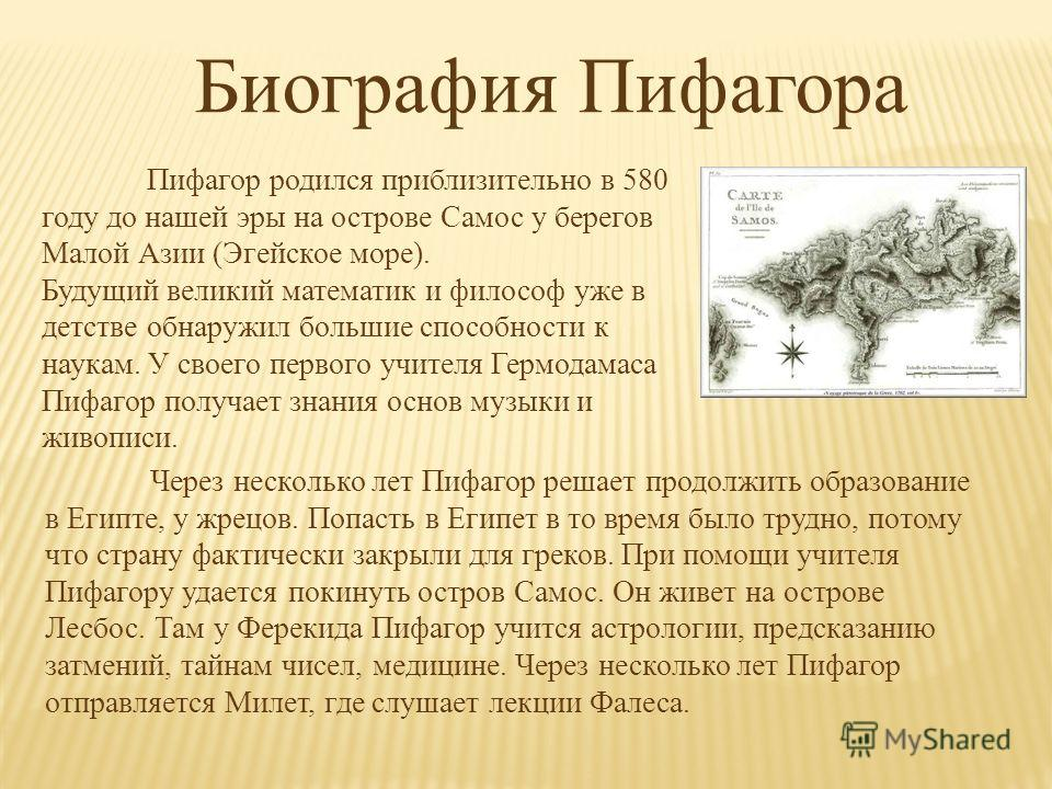 Биография Пифагора Пифагор родился приблизительно в 580 году до нашей эры на острове Самос у берегов Малой Азии (Эгейское море). Будущий великий математик и философ уже в детстве обнаружил большие способности к наукам. У своего первого учителя Гермод