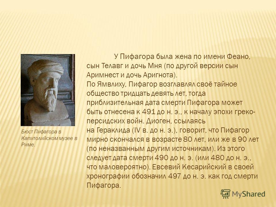 У Пифагора была жена по имени Феано, сын Телавг и дочь Мня (по другой версии сын Аримнест и дочь Аригнота). По Ямвлиху, Пифагор возглавлял своё тайное общество тридцать девять лет, тогда приблизительная дата смерти Пифагора может быть отнесена к 491