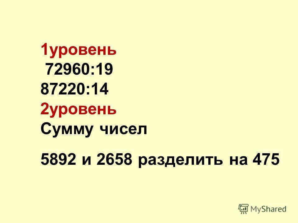 5892 и 2658 разделить на 475 1уровень 72960:19 87220:14 2уровень Сумму чисел