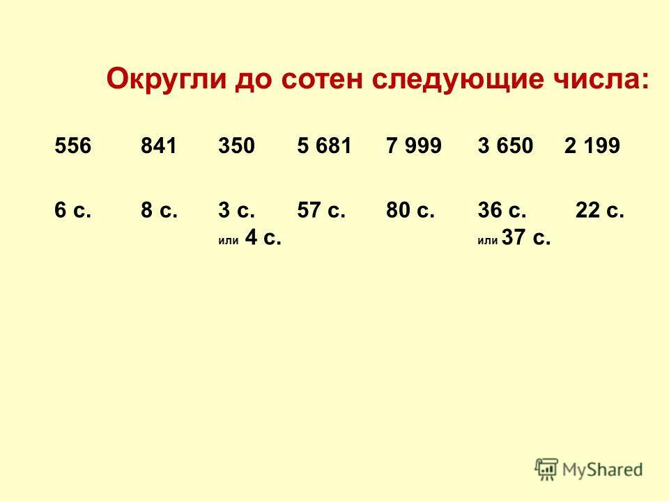 Округли до сотен следующие числа: 5565 6813502 1997 9993 650841 6 с.8 с.3 с. или 4 с. 57 с.80 с.36 с. или 37 с. 22 с.