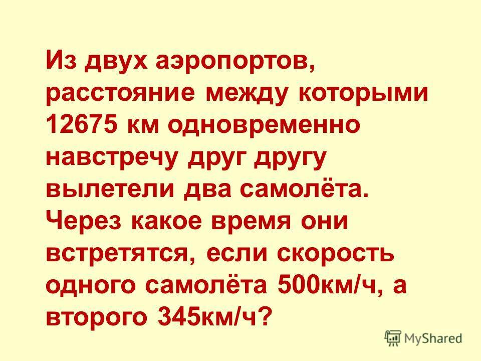 Из двух аэропортов, расстояние между которыми 12675 км одновременно навстречу друг другу вылетели два самолёта. Через какое время они встретятся, если скорость одного самолёта 500км/ч, а второго 345км/ч?
