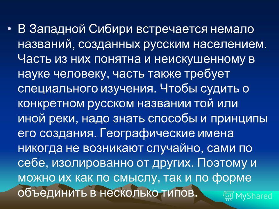 В Западной Сибири встречается немало названий, созданных русским населением. Часть из них понятна и неискушенному в науке человеку, часть также требует специального изучения. Чтобы судить о конкретном русском названии той или иной реки, надо знать сп