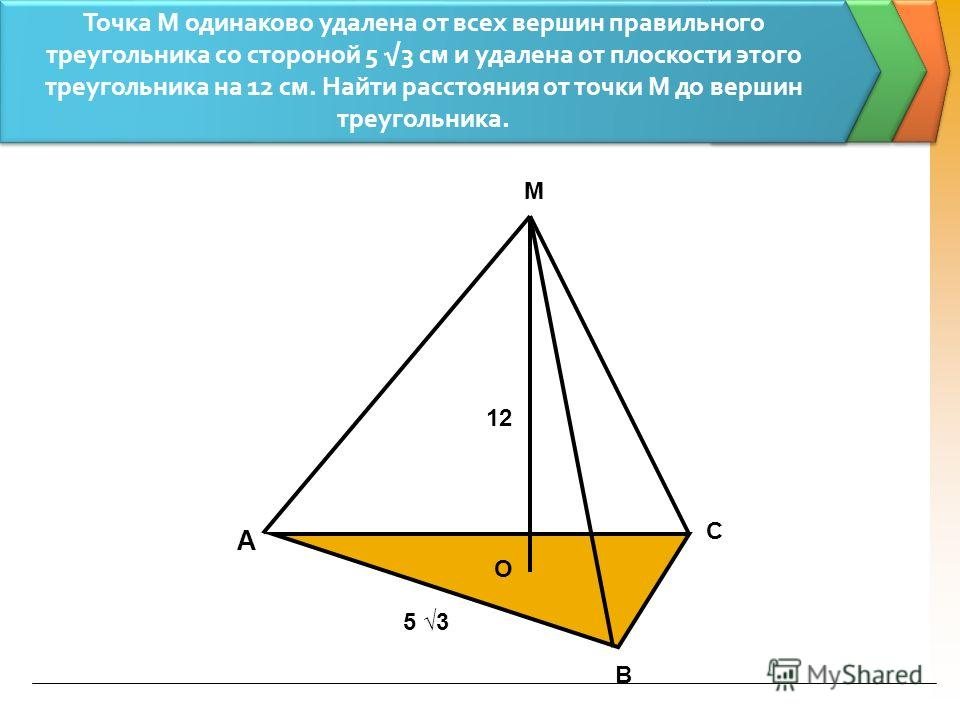 А В С М О 12 5 3 Точка М одинаково удалена от всех вершин правильного треугольника со стороной 5 3 см и удалена от плоскости этого треугольника на 12 см. Найти расстояния от точки М до вершин треугольника.